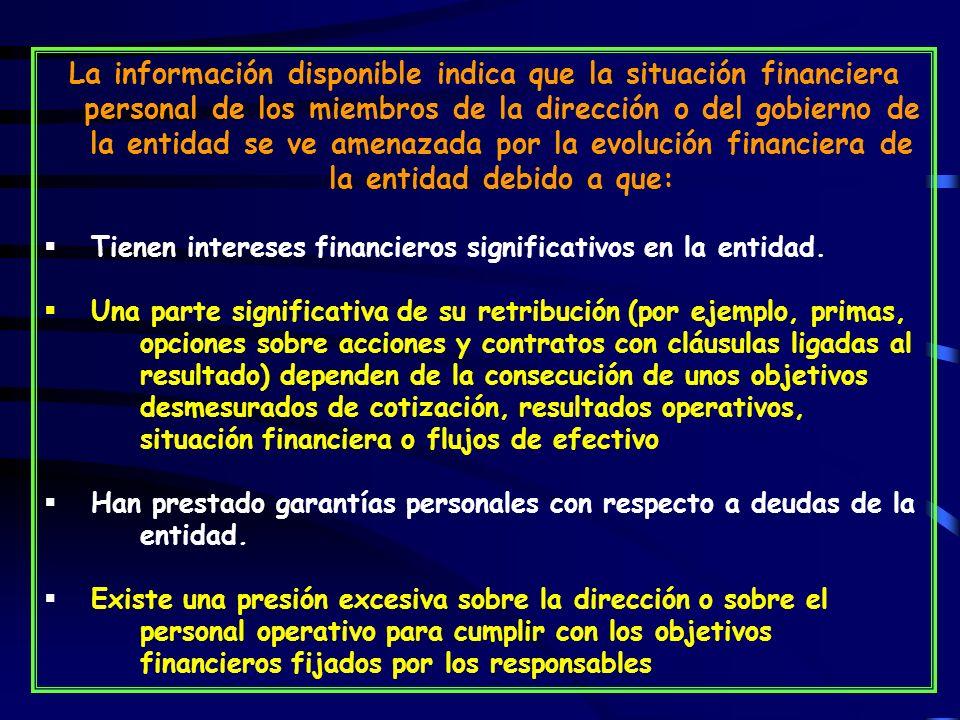 La información disponible indica que la situación financiera personal de los miembros de la dirección o del gobierno de la entidad se ve amenazada por la evolución financiera de la entidad debido a que: Tienen intereses financieros significativos en la entidad.