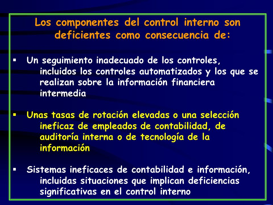 Los componentes del control interno son deficientes como consecuencia de: Un seguimiento inadecuado de los controles, incluidos los controles automatizados y los que se realizan sobre la información financiera intermedia Unas tasas de rotación elevadas o una selección ineficaz de empleados de contabilidad, de auditoría interna o de tecnología de la información Sistemas ineficaces de contabilidad e información, incluidas situaciones que implican deficiencias significativas en el control interno