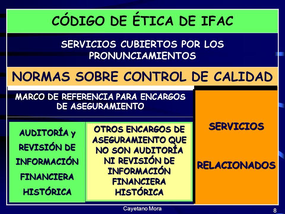 Cayetano Mora 8 8 CÓDIGO DE ÉTICA DE IFAC SERVICIOS CUBIERTOS POR LOS PRONUNCIAMIENTOS NORMAS SOBRE CONTROL DE CALIDAD MARCO DE REFERENCIA PARA ENCARGOS DE ASEGURAMIENTO SERVICIOS RELACIONADOS RELACIONADOS OTROS ENCARGOS DE ASEGURAMIENTO QUE NO SON AUDITORÍA NI REVISIÓN DE INFORMACIÓN FINANCIERA HISTÓRICA AUDITORÍA y REVISIÓN DE INFORMACIÓNFINANCIERAHISTÓRICA