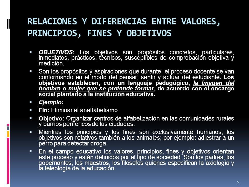 RELACIONES Y DIFERENCIAS ENTRE VALORES, PRINCIPIOS, FINES Y OBJETIVOS OBJETIVOS: Los objetivos son propósitos concretos, particulares, inmediatos, prácticos, técnicos, susceptibles de comprobación objetiva y medición.