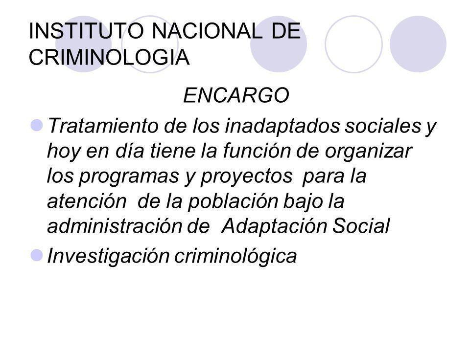 INSTITUTO NACIONAL DE CRIMINOLOGIA ENCARGO Tratamiento de los inadaptados sociales y hoy en día tiene la función de organizar los programas y proyecto