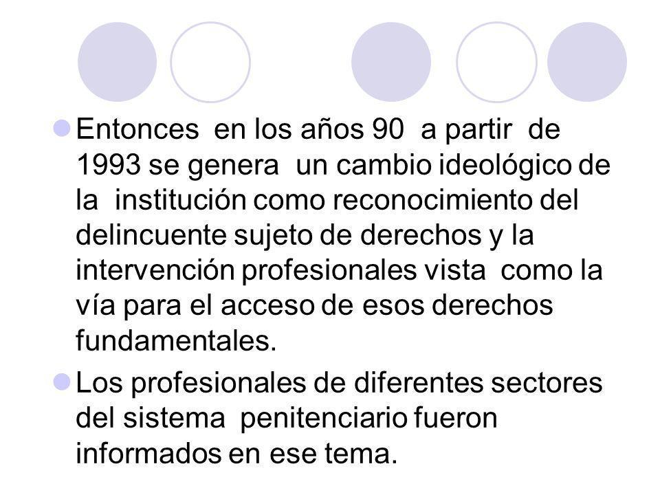 Entonces en los años 90 a partir de 1993 se genera un cambio ideológico de la institución como reconocimiento del delincuente sujeto de derechos y la