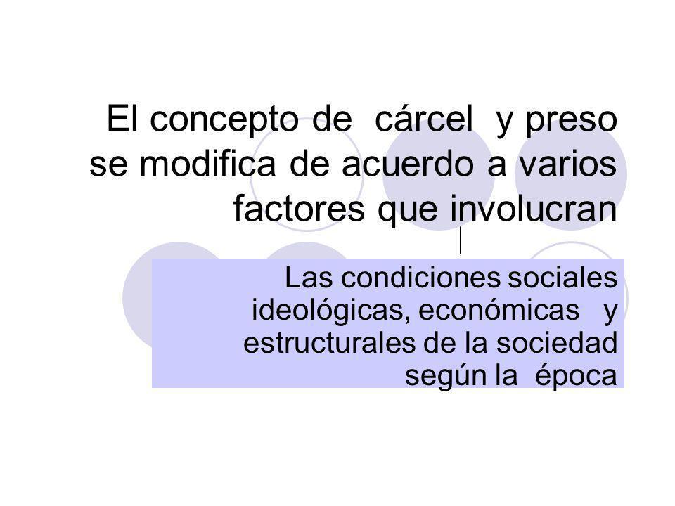 El concepto de cárcel y preso se modifica de acuerdo a varios factores que involucran Las condiciones sociales ideológicas, económicas y estructurales