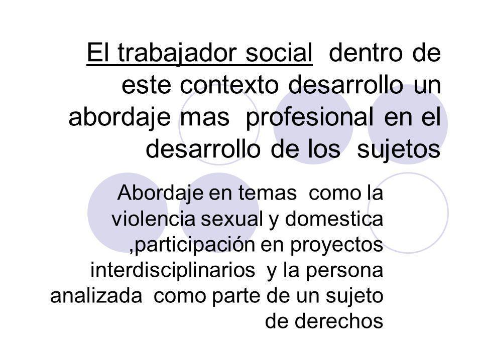 El trabajador social dentro de este contexto desarrollo un abordaje mas profesional en el desarrollo de los sujetos Abordaje en temas como la violenci