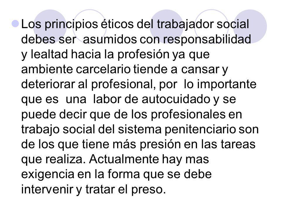 Los principios éticos del trabajador social debes ser asumidos con responsabilidad y lealtad hacia la profesión ya que ambiente carcelario tiende a ca