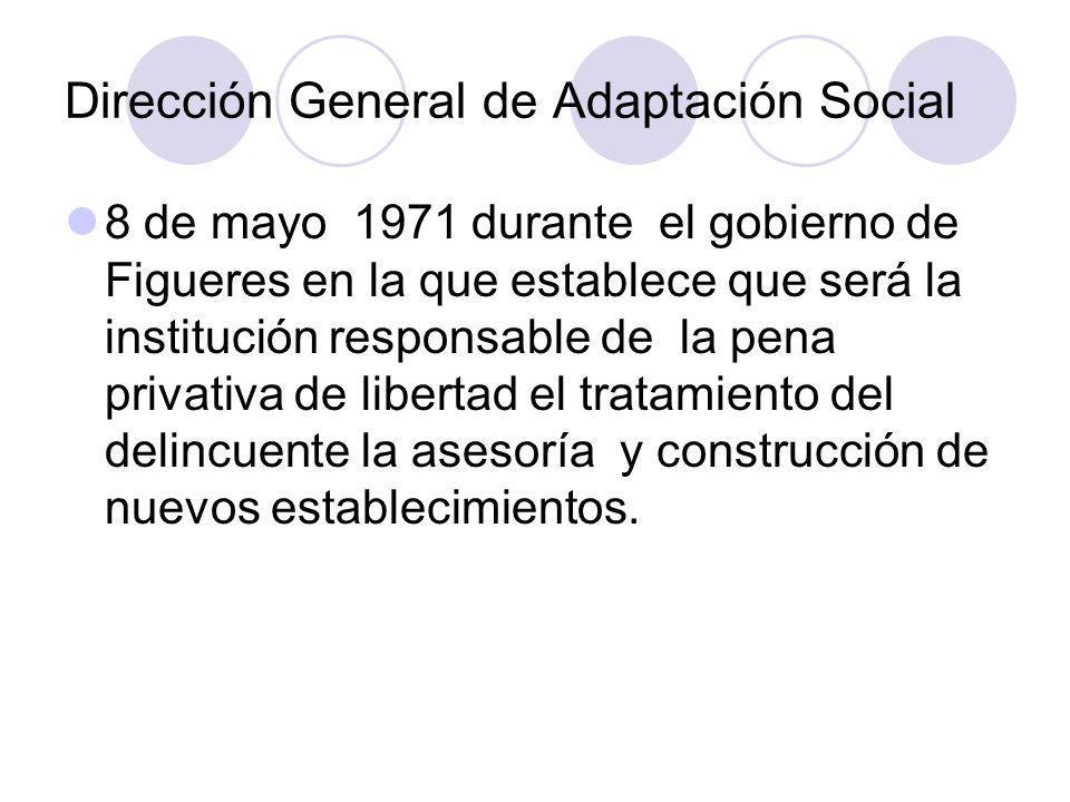 Dirección General de Adaptación Social 8 de mayo 1971 durante el gobierno de Figueres en la que establece que será la institución responsable de la pe