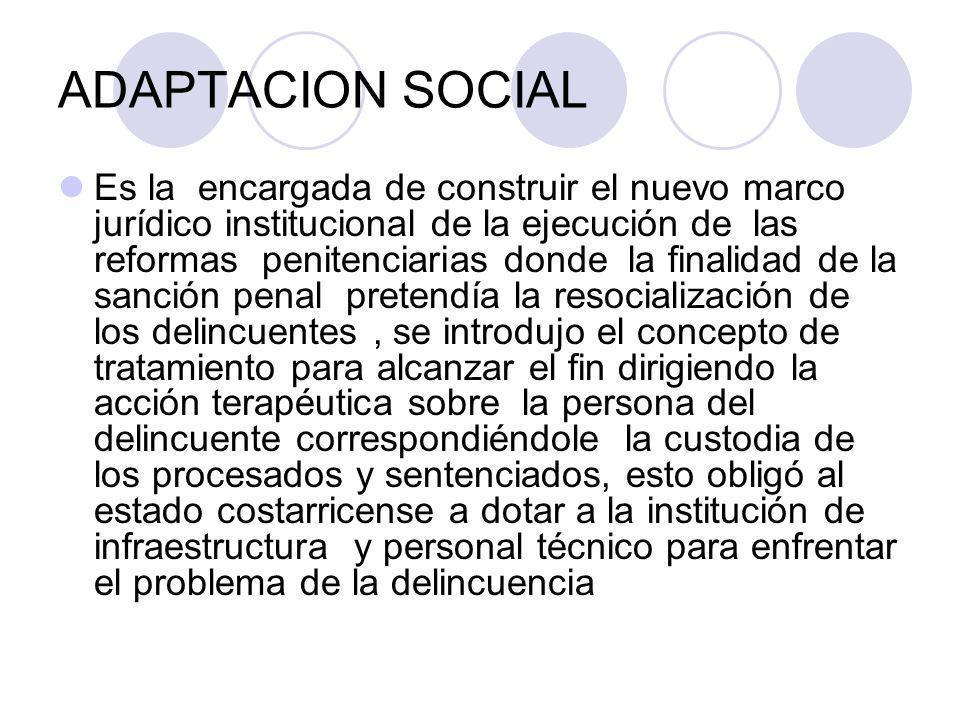 ADAPTACION SOCIAL Es la encargada de construir el nuevo marco jurídico institucional de la ejecución de las reformas penitenciarias donde la finalidad