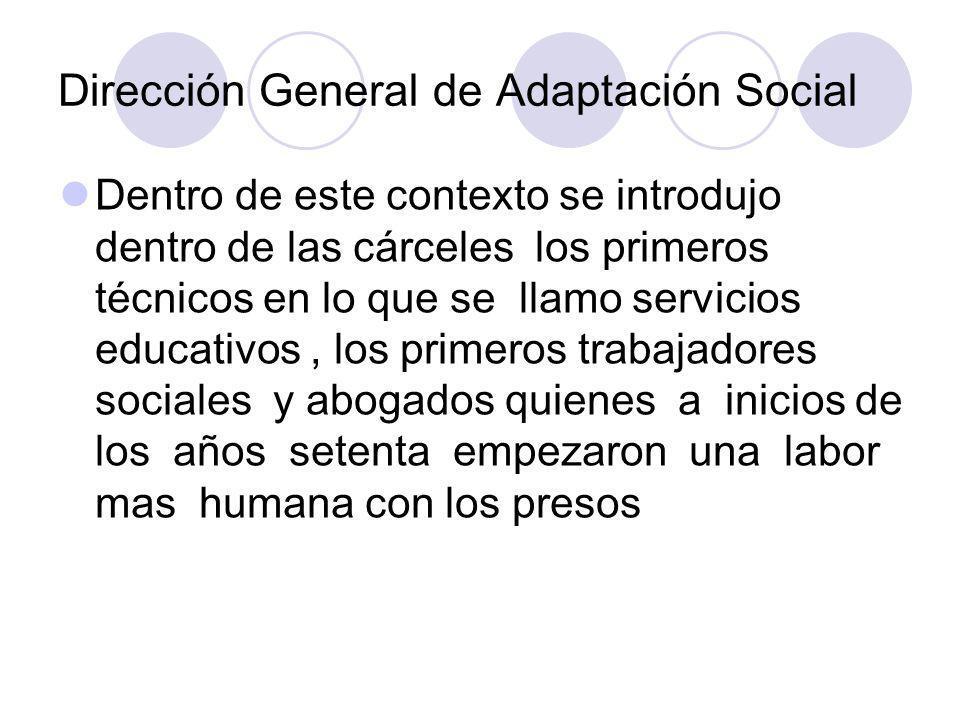 Dirección General de Adaptación Social Dentro de este contexto se introdujo dentro de las cárceles los primeros técnicos en lo que se llamo servicios