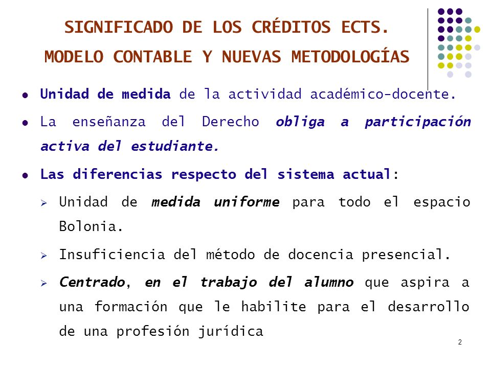 2 SIGNIFICADO DE LOS CRÉDITOS ECTS. MODELO CONTABLE Y NUEVAS METODOLOGÍAS Unidad de medida de la actividad académico-docente. La enseñanza del Derecho