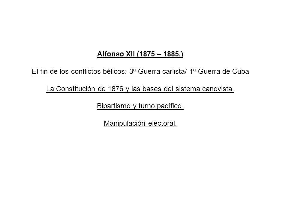 Alfonso XII (1875 – 1885.) El fin de los conflictos bélicos: 3ª Guerra carlista/ 1ª Guerra de Cuba La Constitución de 1876 y las bases del sistema can