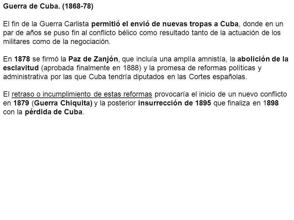Guerra de Cuba. (1868-78) El fin de la Guerra Carlista permitió el envió de nuevas tropas a Cuba, donde en un par de años se puso fin al conflicto bél