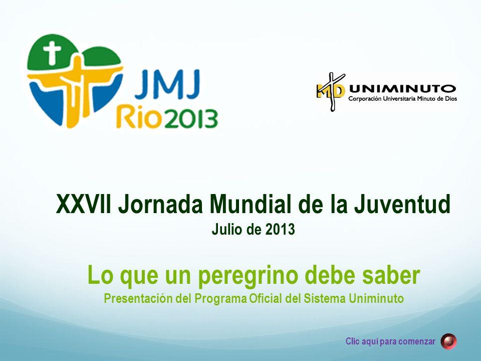 XXVII Jornada Mundial de la Juventud Julio de 2013 Lo que un peregrino debe saber Presentación del Programa Oficial del Sistema Uniminuto Clic aquí para comenzar
