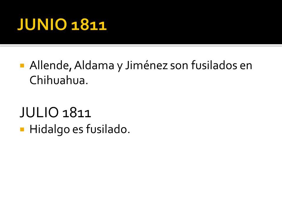 Allende, Aldama y Jiménez son fusilados en Chihuahua. JULIO 1811 Hidalgo es fusilado.