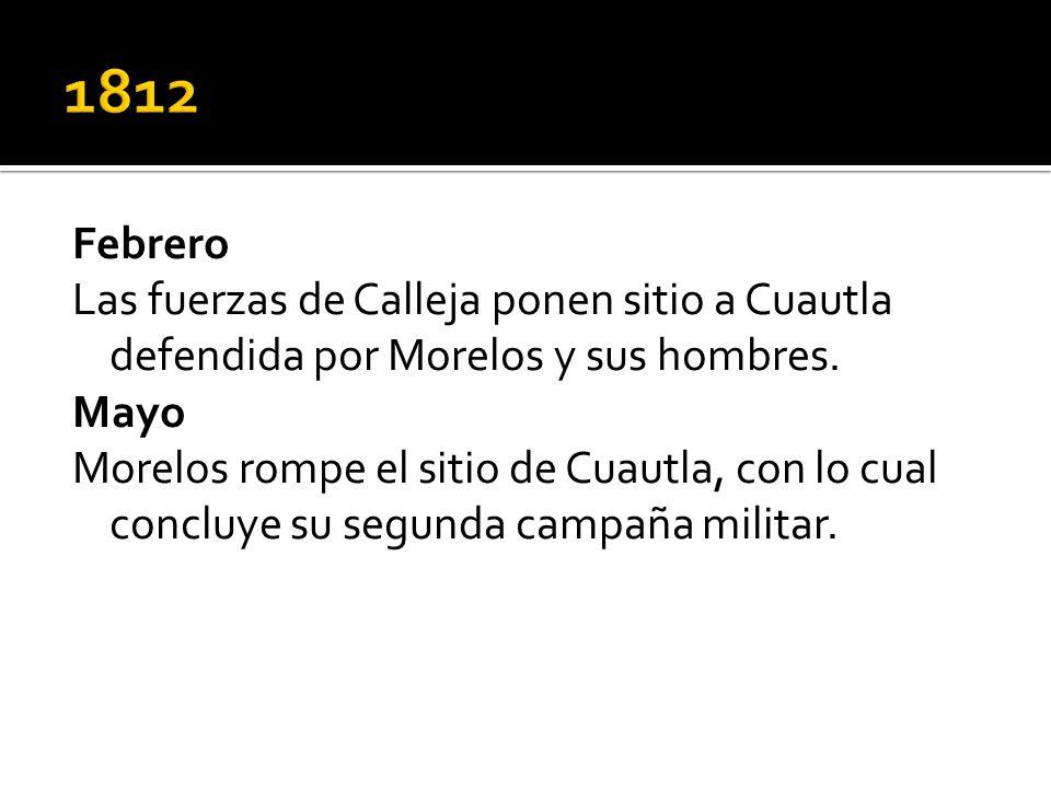 Febrero Las fuerzas de Calleja ponen sitio a Cuautla defendida por Morelos y sus hombres. Mayo Morelos rompe el sitio de Cuautla, con lo cual concluye