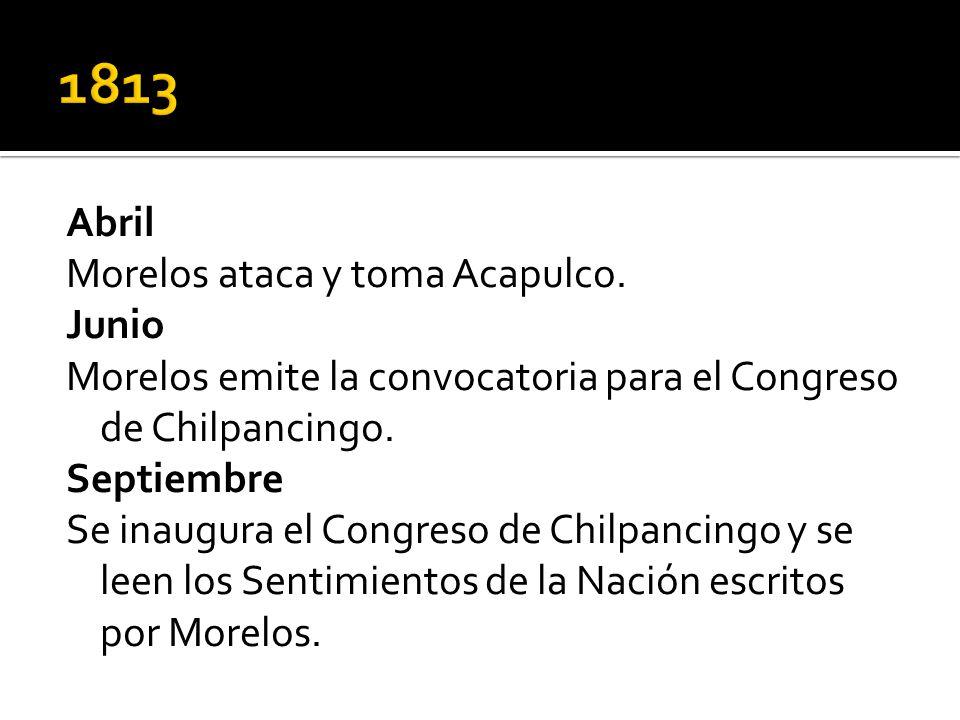 Abril Morelos ataca y toma Acapulco. Junio Morelos emite la convocatoria para el Congreso de Chilpancingo. Septiembre Se inaugura el Congreso de Chilp