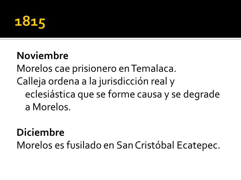 Noviembre Morelos cae prisionero en Temalaca. Calleja ordena a la jurisdicción real y eclesiástica que se forme causa y se degrade a Morelos. Diciembr