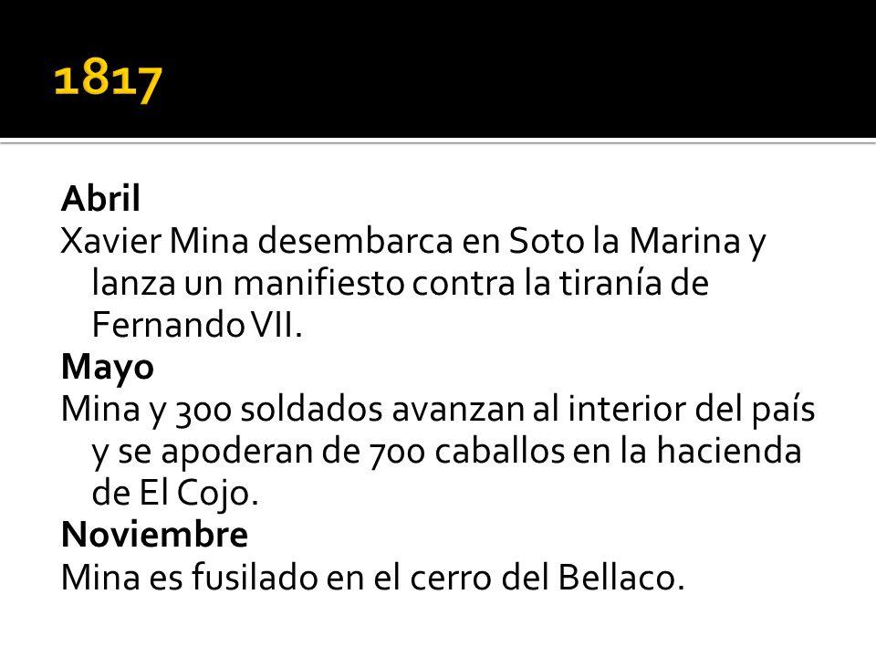 Abril Xavier Mina desembarca en Soto la Marina y lanza un manifiesto contra la tiranía de Fernando VII. Mayo Mina y 300 soldados avanzan al interior d