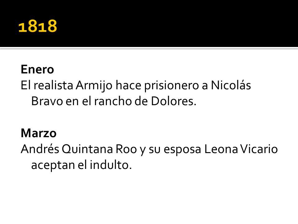 Enero El realista Armijo hace prisionero a Nicolás Bravo en el rancho de Dolores. Marzo Andrés Quintana Roo y su esposa Leona Vicario aceptan el indul
