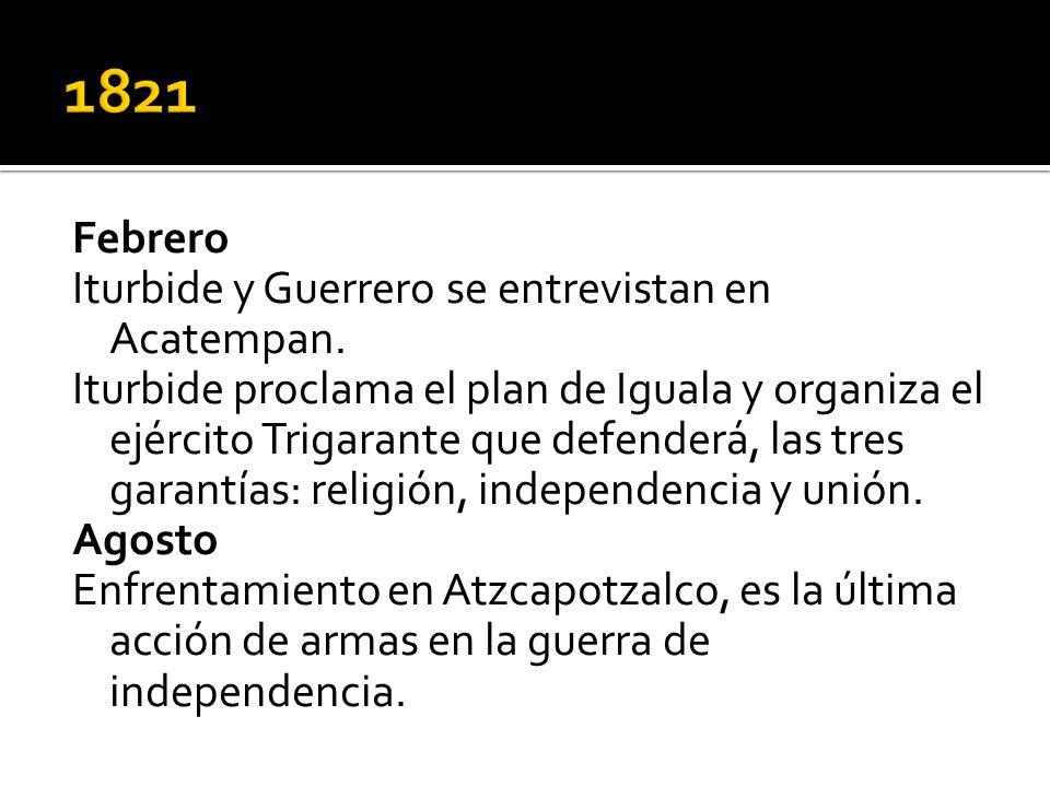 Febrero Iturbide y Guerrero se entrevistan en Acatempan. Iturbide proclama el plan de Iguala y organiza el ejército Trigarante que defenderá, las tres