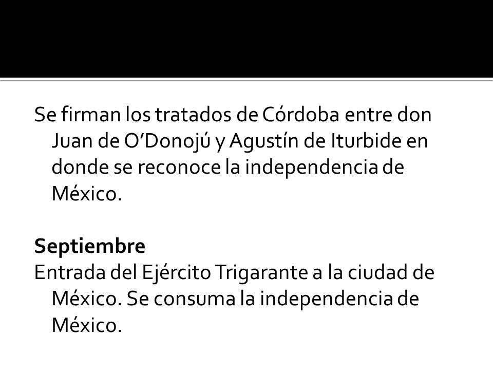 Se firman los tratados de Córdoba entre don Juan de ODonojú y Agustín de Iturbide en donde se reconoce la independencia de México.