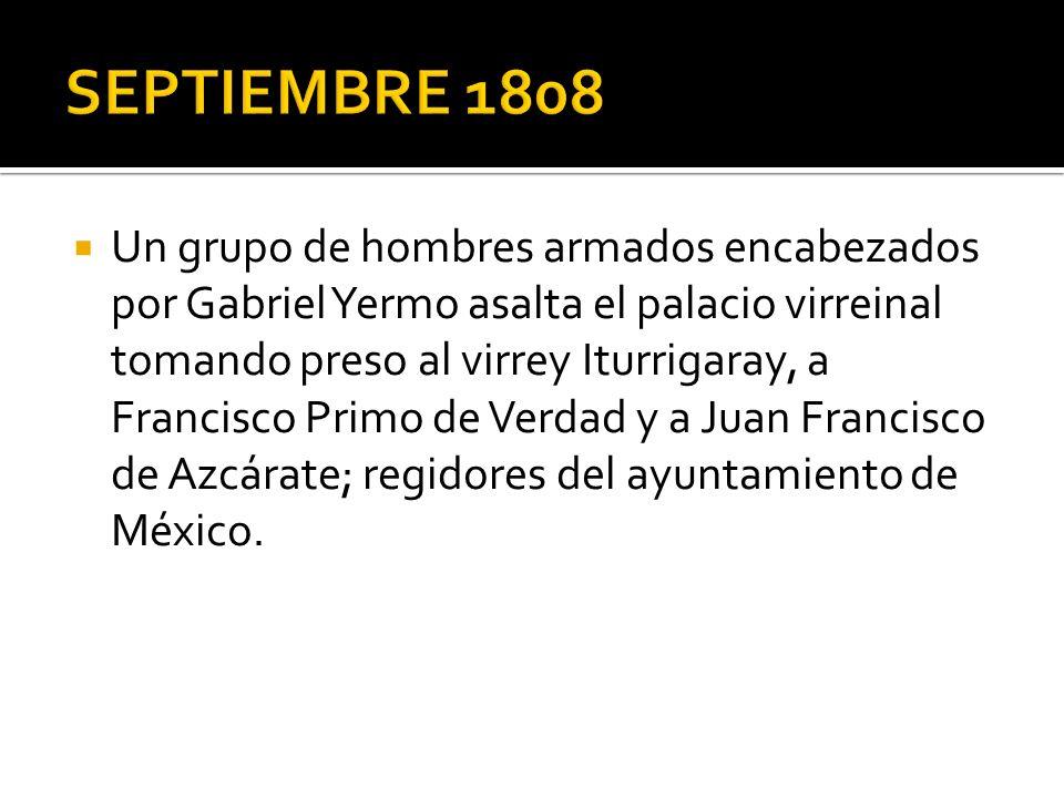Un grupo de hombres armados encabezados por Gabriel Yermo asalta el palacio virreinal tomando preso al virrey Iturrigaray, a Francisco Primo de Verdad y a Juan Francisco de Azcárate; regidores del ayuntamiento de México.