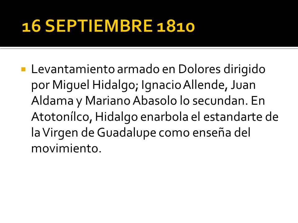 Levantamiento armado en Dolores dirigido por Miguel Hidalgo; Ignacio Allende, Juan Aldama y Mariano Abasolo lo secundan.