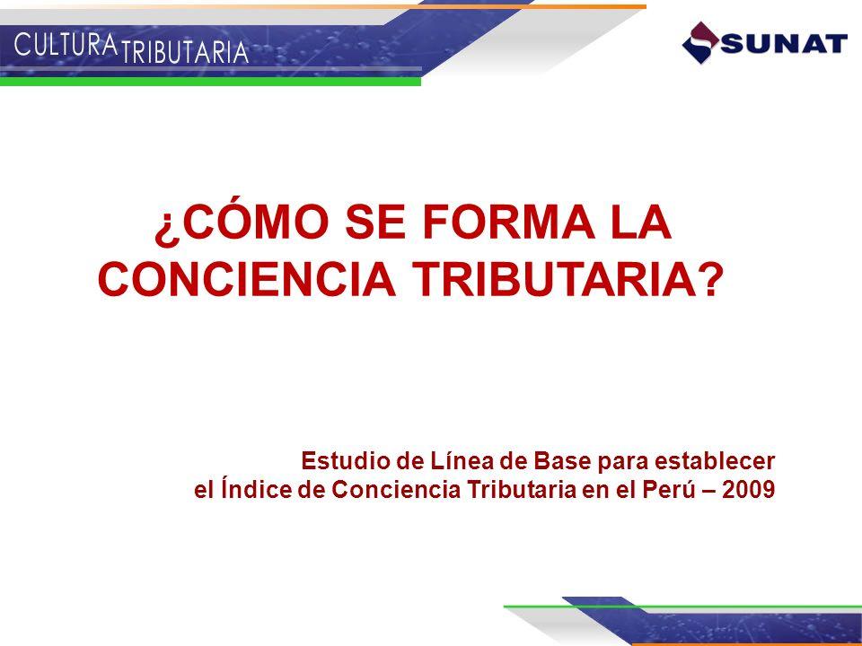 ¿CÓMO SE FORMA LA CONCIENCIA TRIBUTARIA? Estudio de Línea de Base para establecer el Índice de Conciencia Tributaria en el Perú – 2009