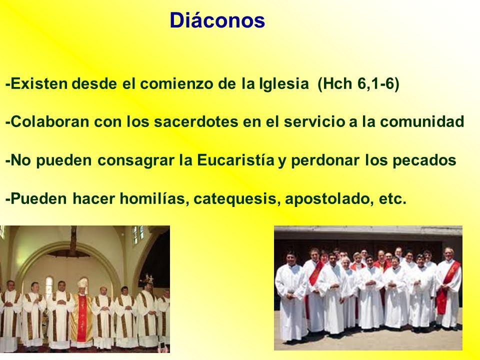 Diáconos -Existen desde el comienzo de la Iglesia (Hch 6,1-6) -Colaboran con los sacerdotes en el servicio a la comunidad -No pueden consagrar la Euca