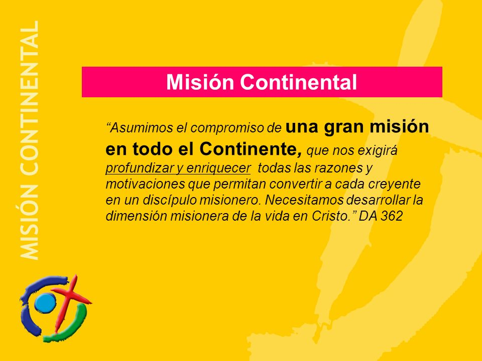 Misión Continental Asumimos el compromiso de una gran misión en todo el Continente, que nos exigirá profundizar y enriquecer todas las razones y motivaciones que permitan convertir a cada creyente en un discípulo misionero.