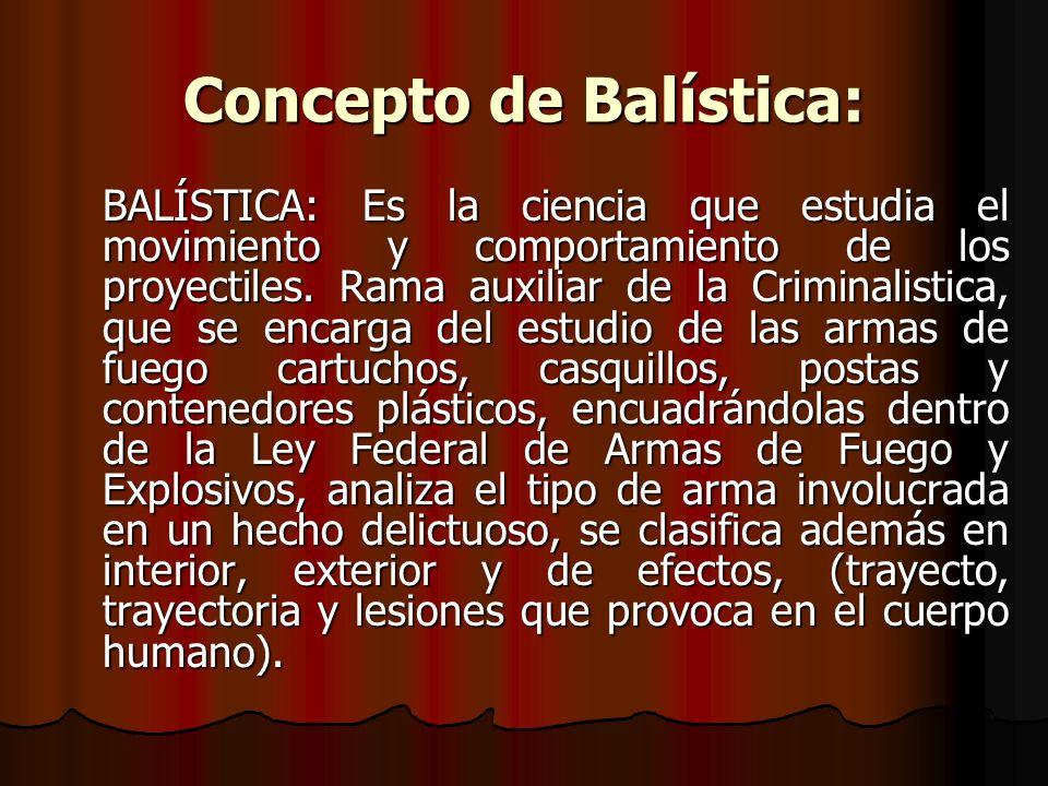 Concepto de Balística: La BALISTICA es la ciencia encargada de estudiar el movimiento, avance y proyección de todo proyectil lanzado al espacio en general y los lanzados por arma de fuego en particular.