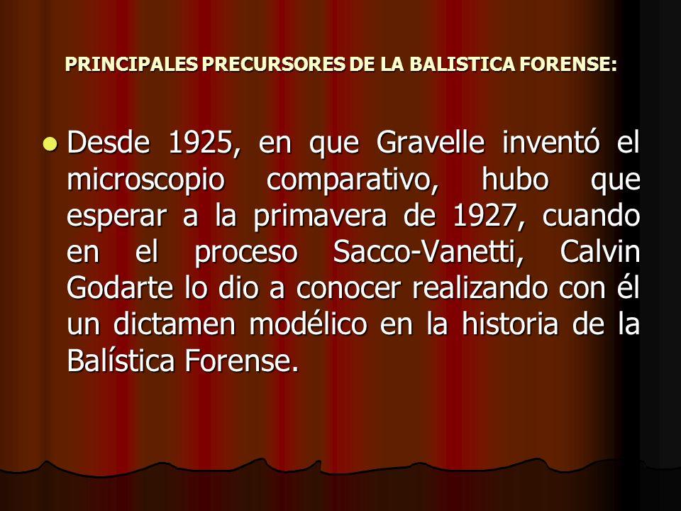 PRINCIPALES PRECURSORES DE LA BALISTICA FORENSE: Desde 1925, en que Gravelle inventó el microscopio comparativo, hubo que esperar a la primavera de 1927, cuando en el proceso Sacco-Vanetti, Calvin Godarte lo dio a conocer realizando con él un dictamen modélico en la historia de la Balística Forense.