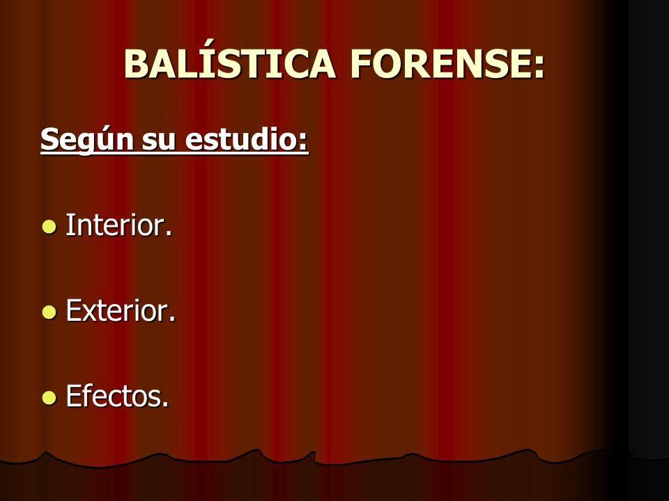 BALÍSTICA FORENSE: Según su estudio: Interior. Interior. Exterior. Exterior. Efectos. Efectos.