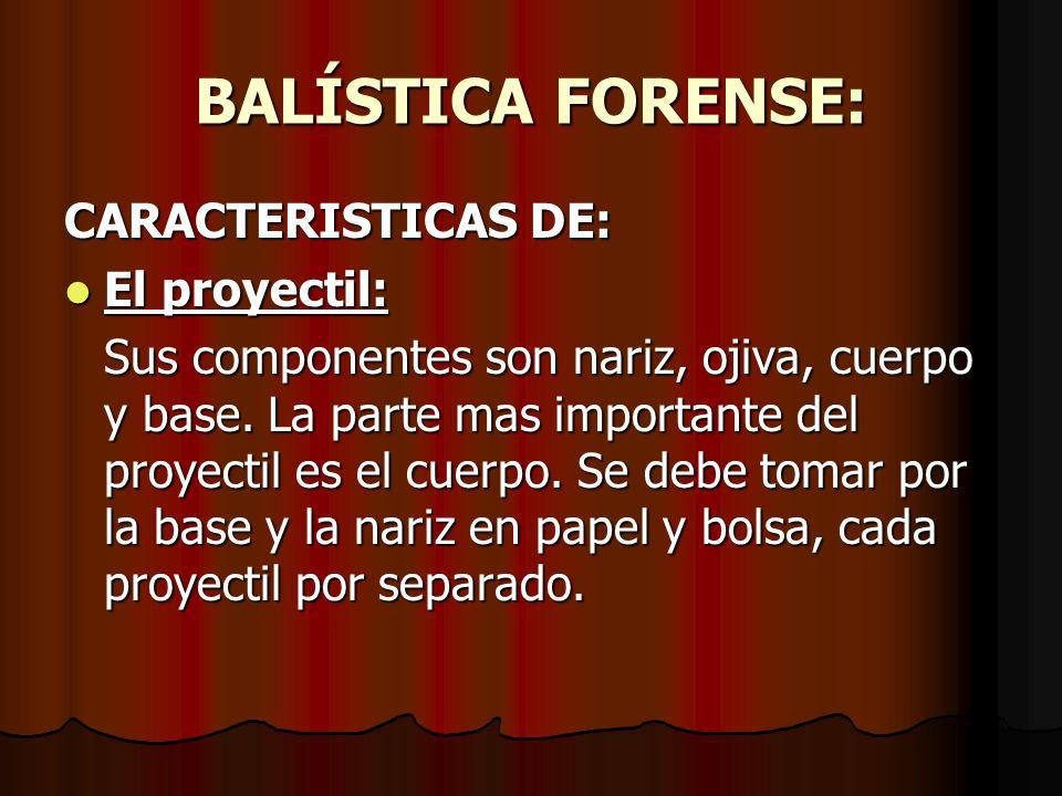 BALÍSTICA FORENSE: CARACTERISTICAS DE: El proyectil: El proyectil: Sus componentes son nariz, ojiva, cuerpo y base.