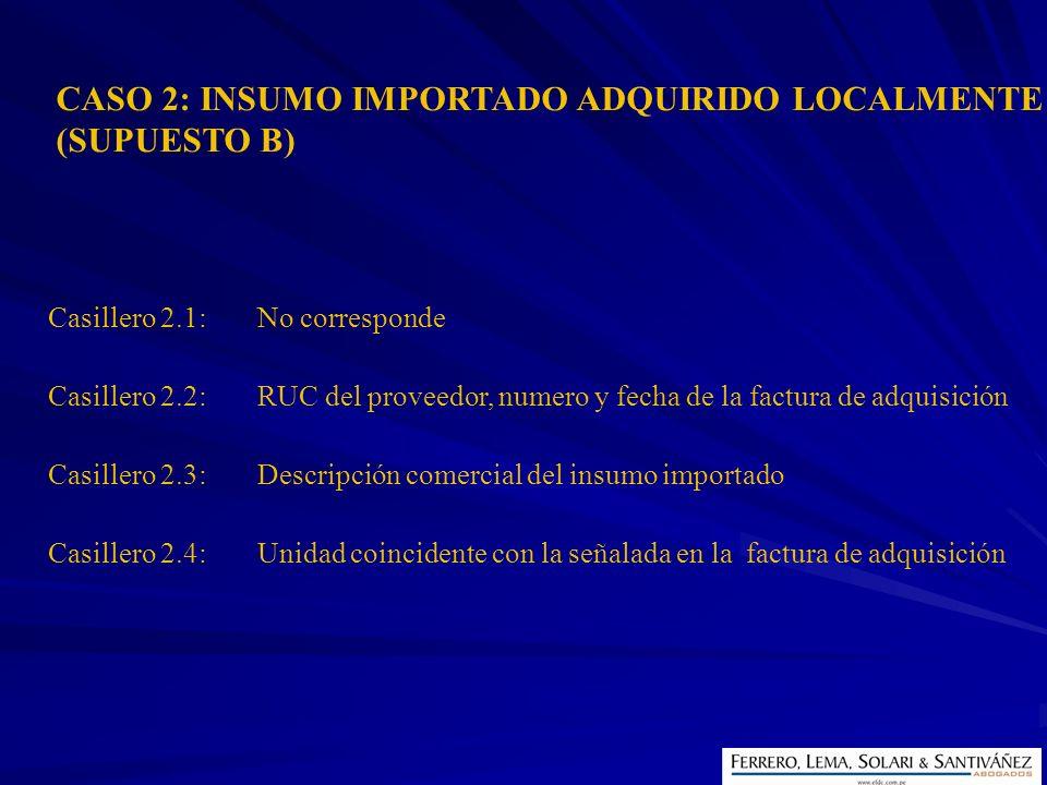 CASO 2: INSUMO IMPORTADO ADQUIRIDO LOCALMENTE (SUPUESTO B) Casillero 2.1:No corresponde Casillero 2.2:RUC del proveedor, numero y fecha de la factura
