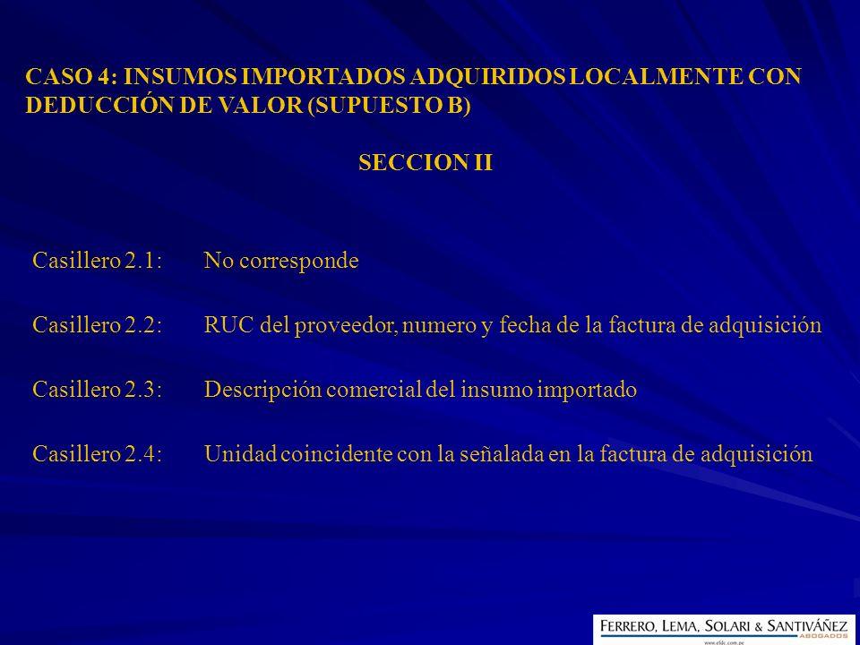 CASO 4: INSUMOS IMPORTADOS ADQUIRIDOS LOCALMENTE CON DEDUCCIÓN DE VALOR (SUPUESTO B) SECCION II Casillero 2.1:No corresponde Casillero 2.2:RUC del pro