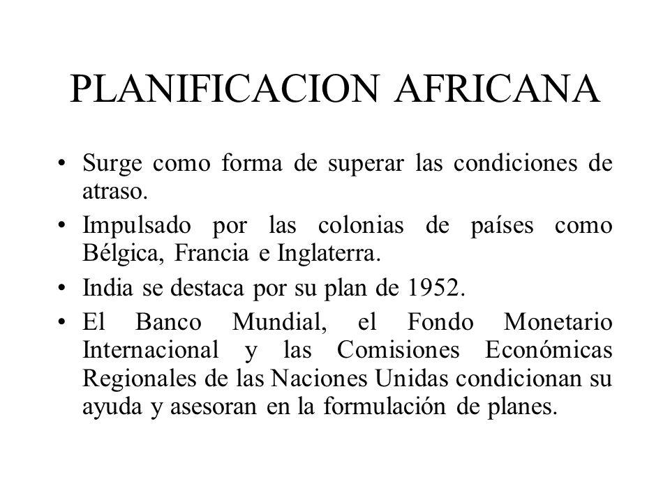 PLANIFICACION AFRICANA Surge como forma de superar las condiciones de atraso. Impulsado por las colonias de países como Bélgica, Francia e Inglaterra.