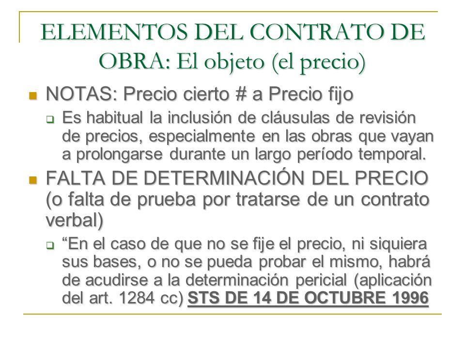 ELEMENTOS DEL CONTRATO DE OBRA: El objeto (el precio) FORMA DE PAGO FORMA DE PAGO TIEMPO El precio se abonará en el momento en el que se determine en el contrato; en su defecto, según costumbre del lugar y, en último caso, en el momento de hacerse la entrega (1599 cc) TIEMPO El precio se abonará en el momento en el que se determine en el contrato; en su defecto, según costumbre del lugar y, en último caso, en el momento de hacerse la entrega (1599 cc) Es usual hacer pagos parciales: derribo, cimentación, estructura, cerramientos y entrega).
