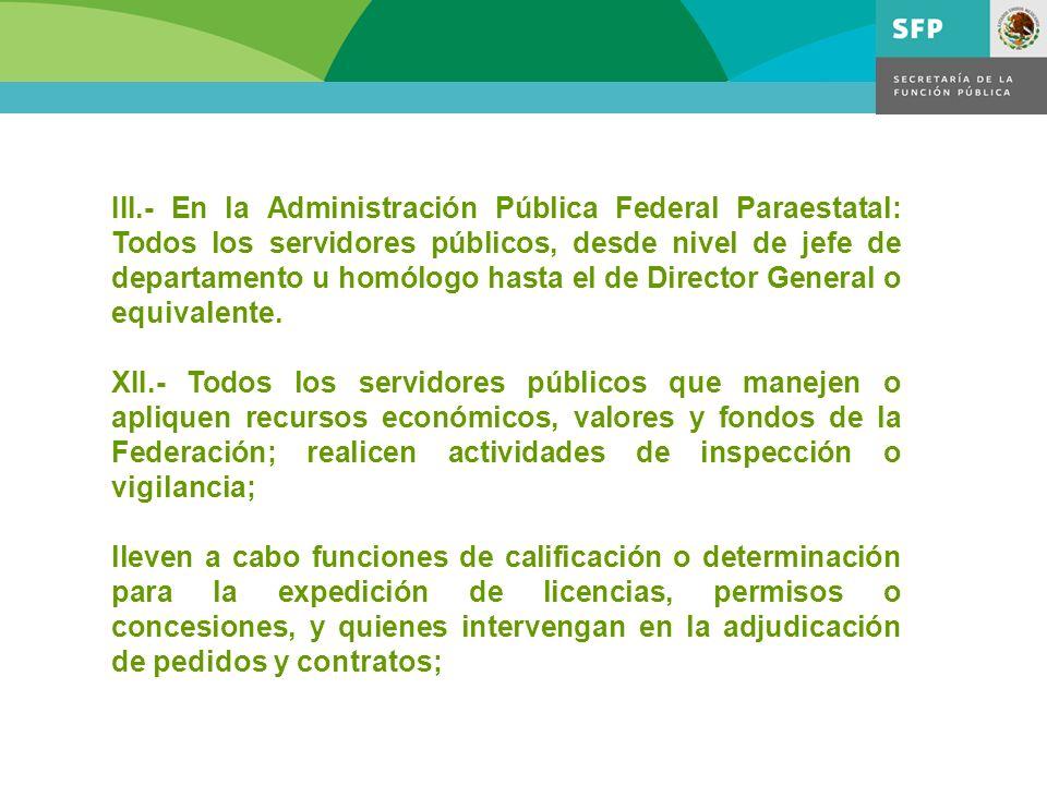 III.- En la Administración Pública Federal Paraestatal: Todos los servidores públicos, desde nivel de jefe de departamento u homólogo hasta el de Dire
