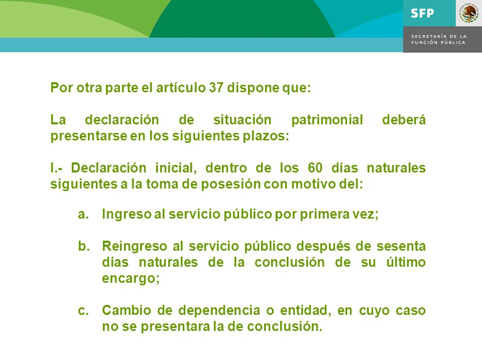 Por otra parte el artículo 37 dispone que: La declaración de situación patrimonial deberá presentarse en los siguientes plazos: I.- Declaración inicia