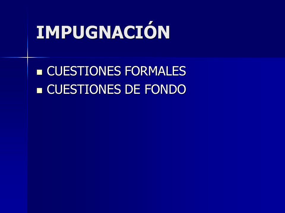 IMPUGNACIÓN CUESTIONES FORMALES CUESTIONES FORMALES CUESTIONES DE FONDO CUESTIONES DE FONDO