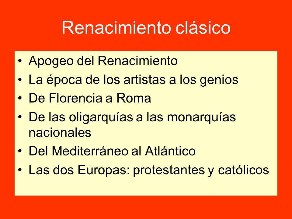 Renacimiento clásico Apogeo del Renacimiento La época de los artistas a los genios De Florencia a Roma De las oligarquías a las monarquías nacionales Del Mediterráneo al Atlántico Las dos Europas: protestantes y católicos