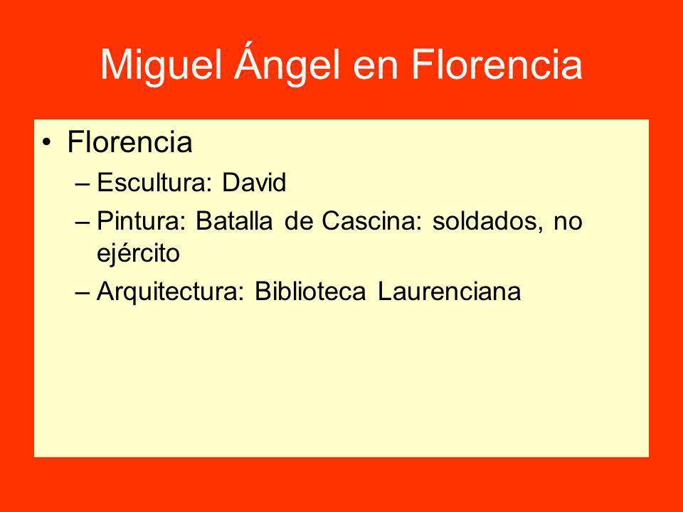 Miguel Ángel en Florencia Florencia –Escultura: David –Pintura: Batalla de Cascina: soldados, no ejército –Arquitectura: Biblioteca Laurenciana