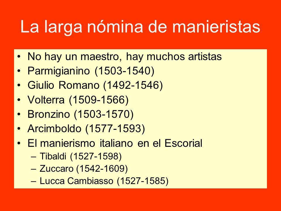 La larga nómina de manieristas No hay un maestro, hay muchos artistas Parmigianino (1503-1540) Giulio Romano (1492-1546) Volterra (1509-1566) Bronzino (1503-1570) Arcimboldo (1577-1593) El manierismo italiano en el Escorial –Tibaldi (1527-1598) –Zuccaro (1542-1609) –Lucca Cambiasso (1527-1585)