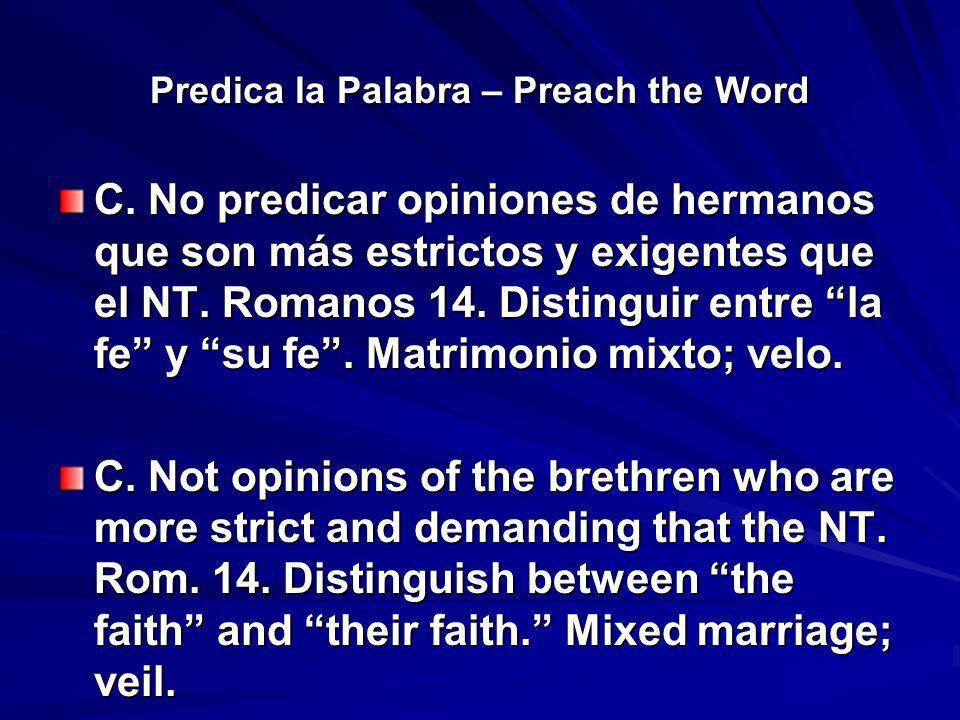Predica la Palabra – Preach the Word C. No predicar opiniones de hermanos que son más estrictos y exigentes que el NT. Romanos 14. Distinguir entre la