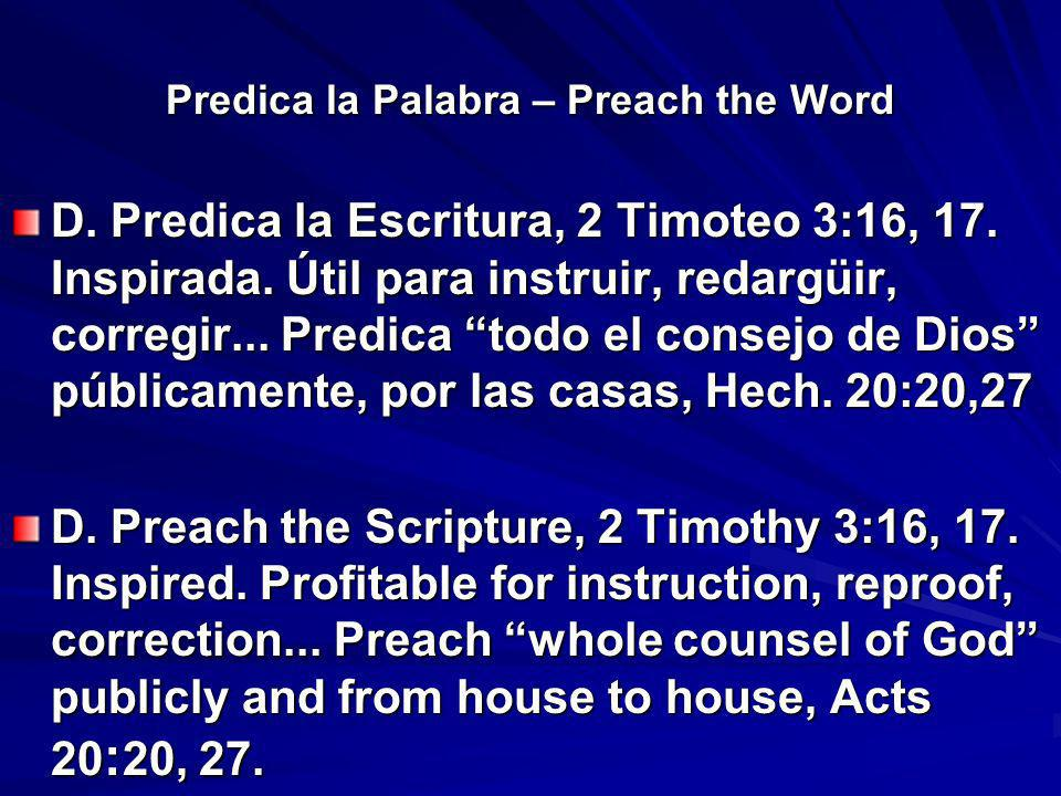 Predica la Palabra – Preach the Word D. Predica la Escritura, 2 Timoteo 3:16, 17. Inspirada. Útil para instruir, redargüir, corregir... Predica todo e