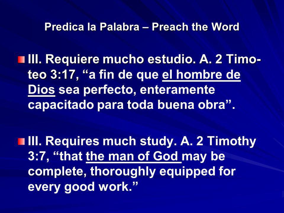 Predica la Palabra – Preach the Word III. Requiere mucho estudio. A. 2 Timo- teo 3:17, III. Requiere mucho estudio. A. 2 Timo- teo 3:17, a fin de que