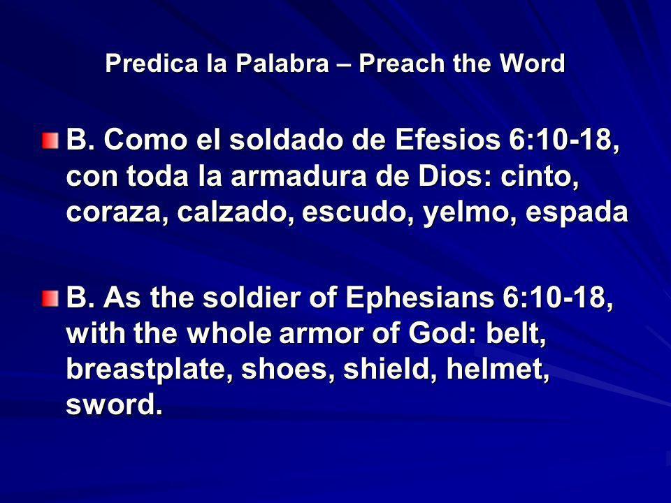 Predica la Palabra – Preach the Word B. Como el soldado de Efesios 6:10-18, con toda la armadura de Dios: cinto, coraza, calzado, escudo, yelmo, espad