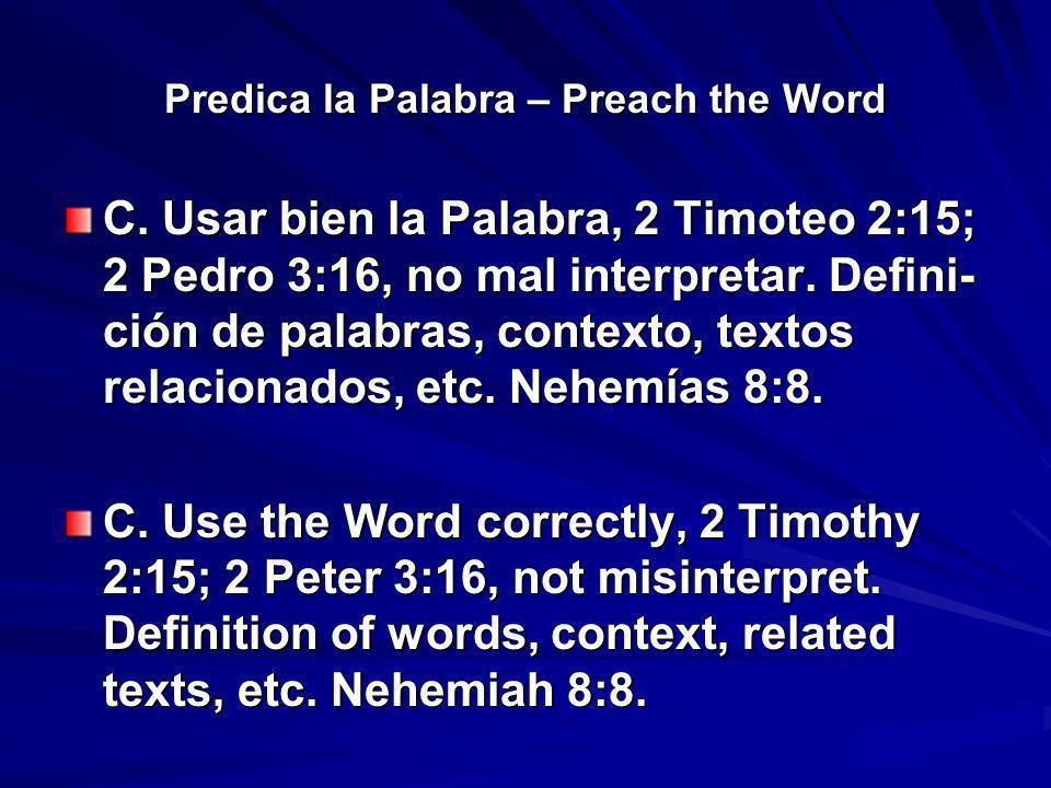Predica la Palabra – Preach the Word C. Usar bien la Palabra, 2 Timoteo 2:15; 2 Pedro 3:16, no mal interpretar. Defini- ción de palabras, contexto, te