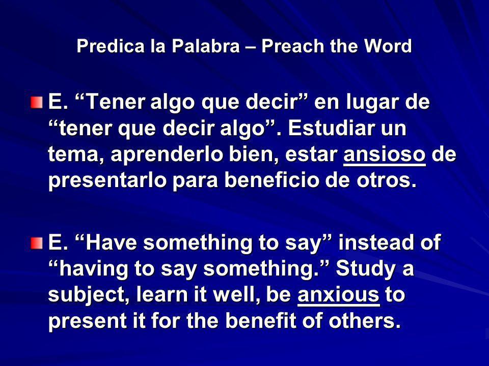 Predica la Palabra – Preach the Word E. Tener algo que decir en lugar de tener que decir algo. Estudiar un tema, aprenderlo bien, estar ansioso de pre