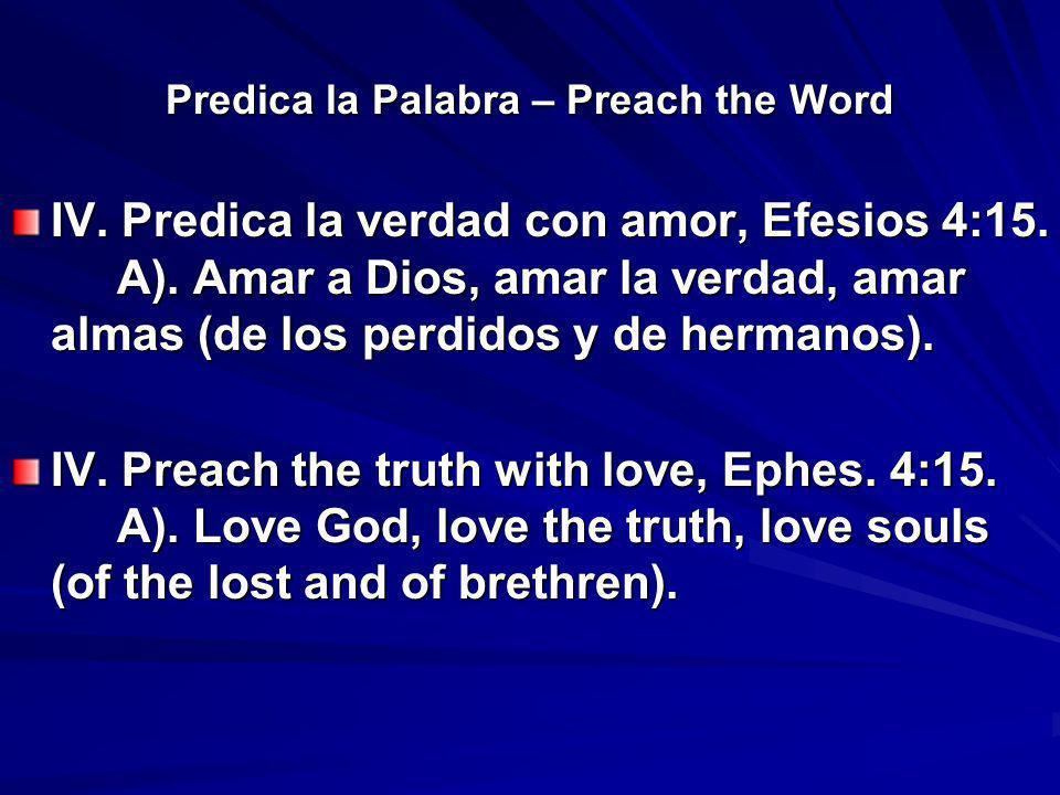 Predica la Palabra – Preach the Word IV. Predica la verdad con amor, Efesios 4:15. A). Amar a Dios, amar la verdad, amar almas (de los perdidos y de h